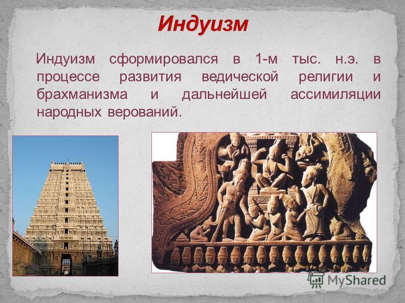 Индуизм сформировался в 1-м тыс. н.э. в процессе развития ведической религии и брахманизма и дальнейшей ассимиляции народных верований.
