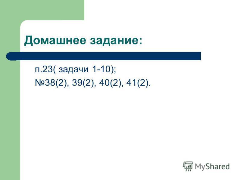 Домашнее задание: п.23( задачи 1-10); 38(2), 39(2), 40(2), 41(2).