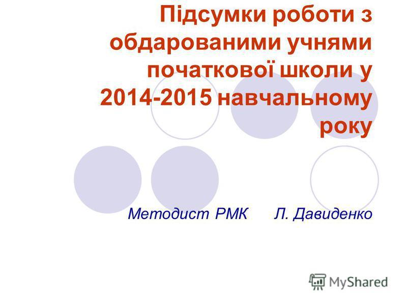 Підсумки роботи з обдарованими учнями початкової школи у 2014-2015 навчальному року Методист РМК Л. Давиденко