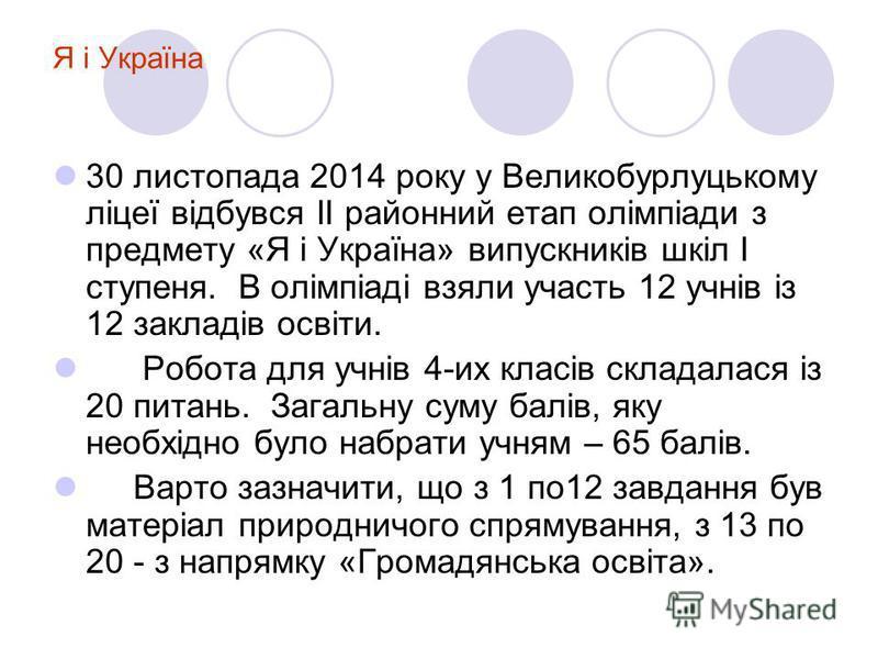 Я і Україна 30 листопада 2014 року у Великобурлуцькому ліцеї відбувся ІІ районний етап олімпіади з предмету «Я і Україна» випускників шкіл І ступеня. В олімпіаді взяли участь 12 учнів із 12 закладів освіти. Робота для учнів 4-их класів складалася із