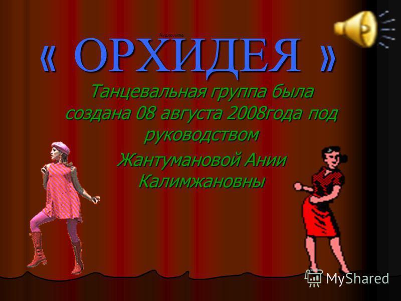 « ОРХИДЕЯ » Танцевальная группа была создана 08 августа 2008 года под руководством Жантумановой Ании Калимжановны