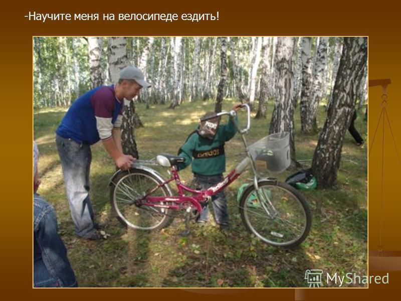 -Научите меня на велосипеде ездить!