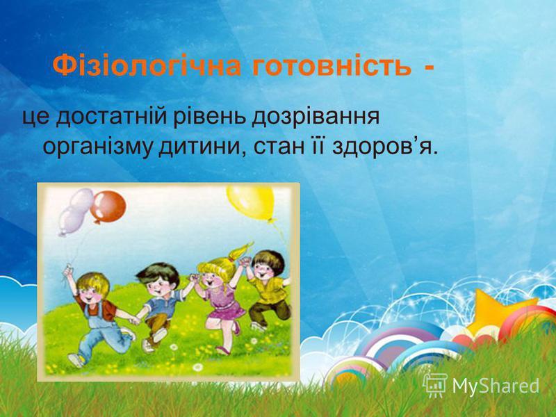 Фізіологічна готовність - це достатній рівень дозрівання організму дитини, стан її здоровя.