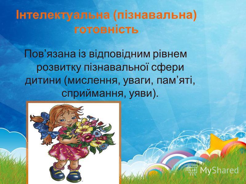 Інтелектуальна (пізнавальна) готовність Повязана із відповідним рівнем розвитку пізнавальної сфери дитини (мислення, уваги, памяті, сприймання, уяви).