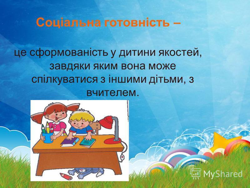 Соціальна готовність – це сформованість у дитини якостей, завдяки яким вона може спілкуватися з іншими дітьми, з вчителем.
