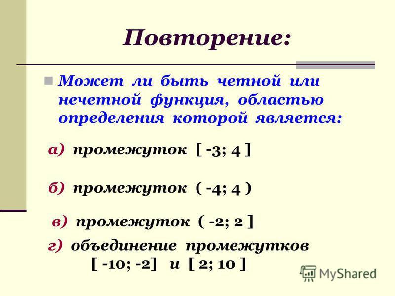 Может ли быть четной или нечетной функция, областью определения которой является: а) промежуток [ -3; 4 ] б) промежуток ( -4; 4 ) в) промежуток ( -2; 2 ] г) объединение промежутков [ -10; -2] и [ 2; 10 ]