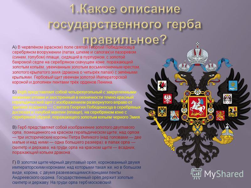 А) В червлёном (красном) поле святой Георгий Победоносец в серебряном вооружении (латах, шлеме и сапогах) и лазоревом (синем, голубом) плаще, сидящий в пурпурном, с золотой бахромой седле на серебряном скачущем коне, поражающий золотым копьём, увенча