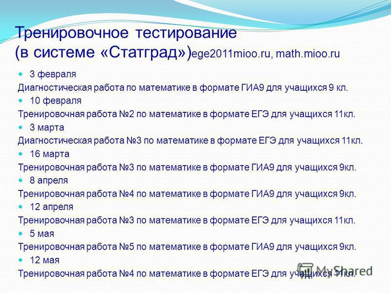 Тренировочное тестирование (в системе «Статград») ege2011mioo.ru, math.mioo.ru 3 февраля Диагностическая работа по математике в формате ГИА9 для учащихся 9 кл. 10 февраля Тренировочная работа 2 по математике в формате ЕГЭ для учащихся 11 кл. 3 марта