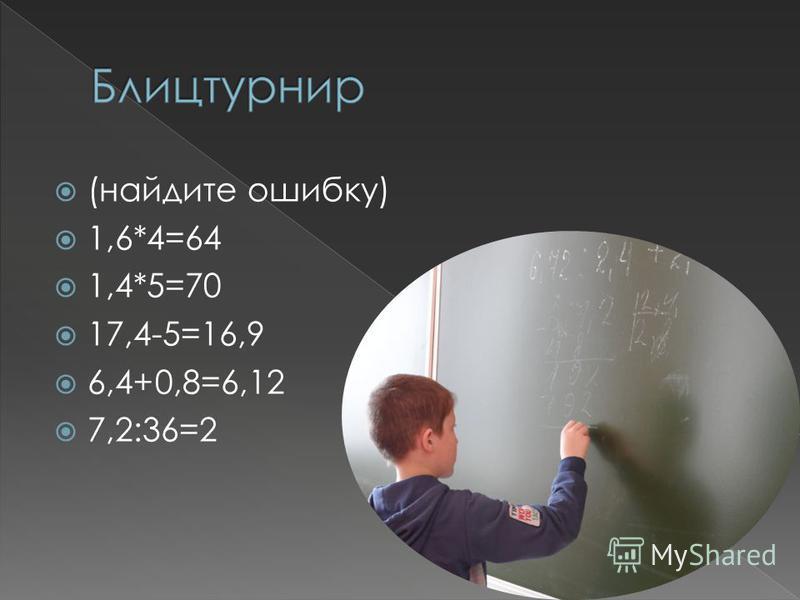 (найдите ошибку) 1,6*4=64 1,4*5=70 17,4-5=16,9 6,4+0,8=6,12 7,2:36=2