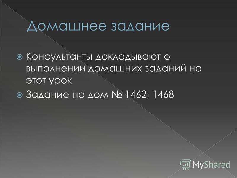 Консультанты докладывают о выполнении домашних заданий на этот урок Задание на дом 1462; 1468