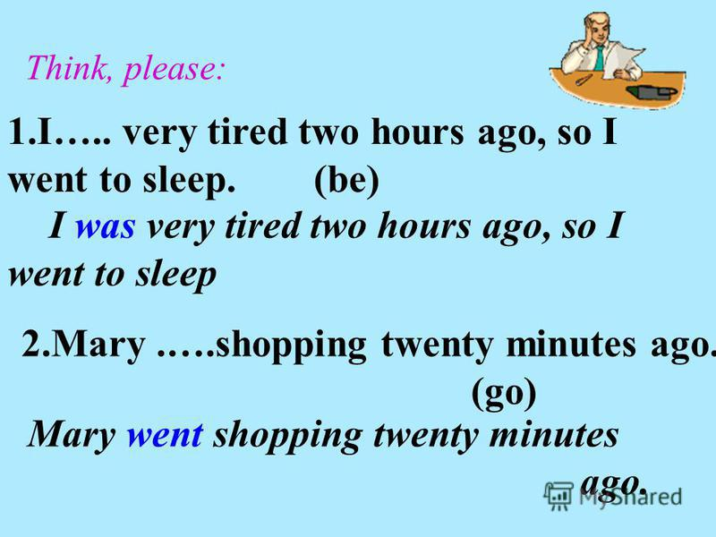 1.I….. very tired two hours ago, so I went to sleep. (be) Think, please: I was very tired two hours ago, so I went to sleep 2.Mary.….shopping twenty minutes ago. (go) Mary went shopping twenty minutes ago.