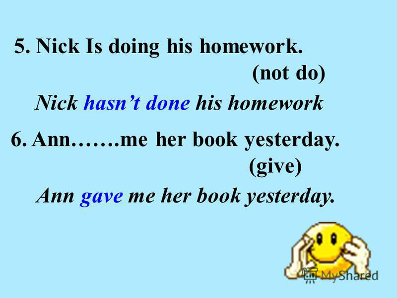 5. Nick Is doing his homework. (not do) Nick hasnt done his homework 6. Ann…….me her book yesterday. (give) Ann gave me her book yesterday.