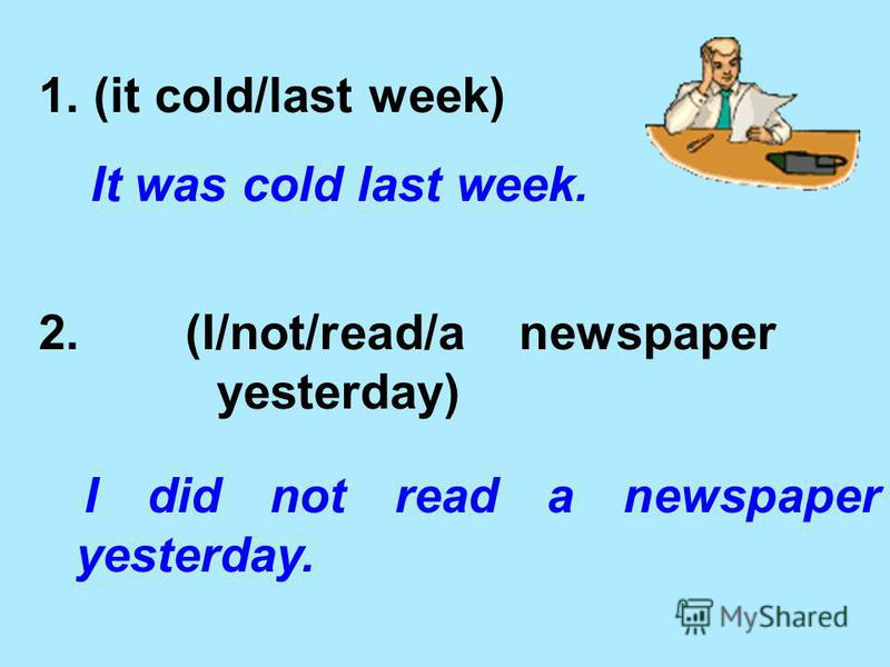 1. (it cold/last week) It was cold last week. 2. (I/not/read/a newspaper yesterday) I did not read a newspaper yesterday.