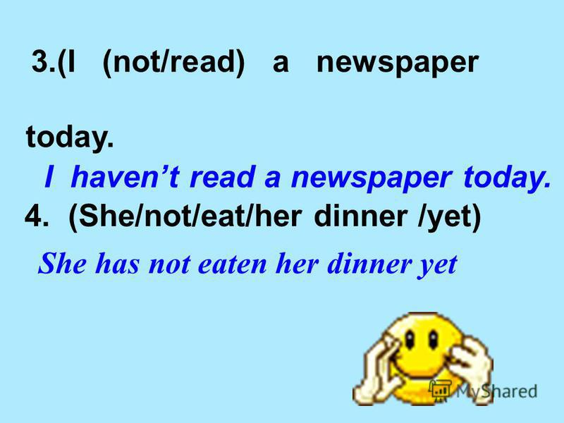 3.(I (not/read) a newspaper today. I havent read a newspaper today. 4. (She/not/eat/her dinner /yet) She has not eaten her dinner yet