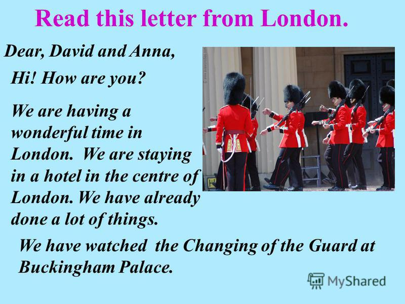 Read this letter from London. Dear, David and Anna, Hi! How are you? We are having a wonderful time in London. We are staying in a hotel in the centre of London. We have already done a lot of things. We have watched the Changing of the Guard at Bucki
