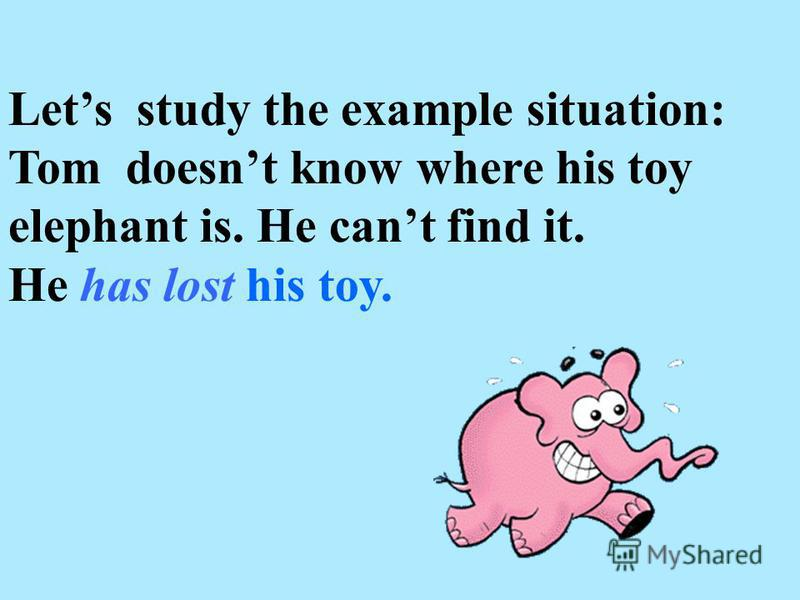 Lets study the example situation: Tom doesnt know where his toy elephant is. He cant find it. He has lost his toy.