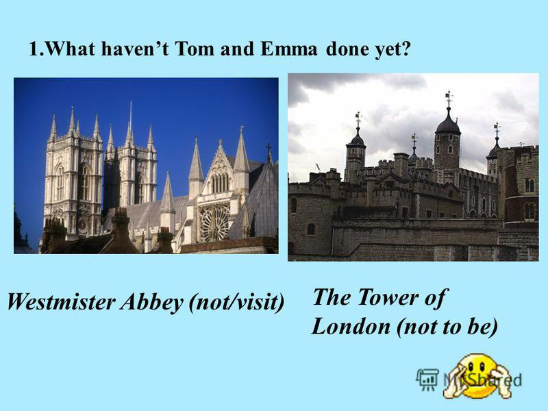 1.What havent Tom and Emma done yet? Westmister Abbey (not/visit) The Tower of London (not to be)