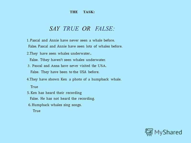 THE TASK: SAY TRUE OR FALSE: 1. Pascal and Annie have never seen a whale before. False. Pascal and Annie have seen lots of whales before. 2.They have seen whales underwater. False. Tthey havent seen whales underwater. 3. Pascal and Anna have never vi