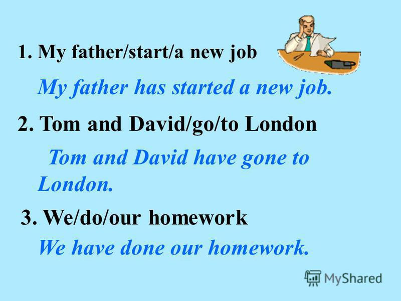 1. My father/start/a new job My father has started a new job. 2. Tom and David/go/to London 3. We/do/our homework We have done our homework. Tom and David have gone to London.