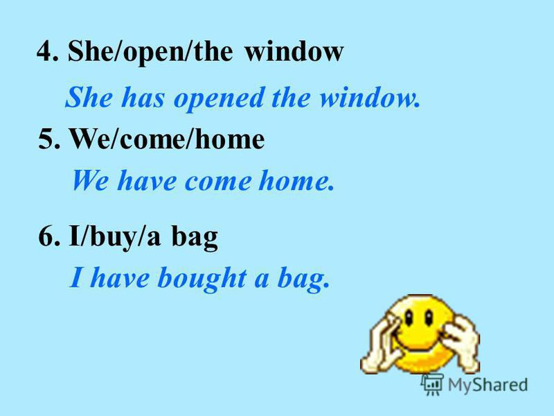 4. She/open/the window She has opened the window. 5. We/come/home We have come home. 6. I/buy/a bag I have bought a bag.