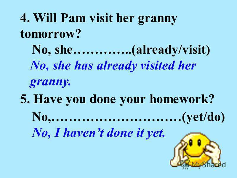 4. Will Pam visit her granny tomorrow? No, she has already visited her granny. No, she…………..(already/visit) 5. Have you done your homework? No,…………………………(yet/do) No, I havent done it yet.