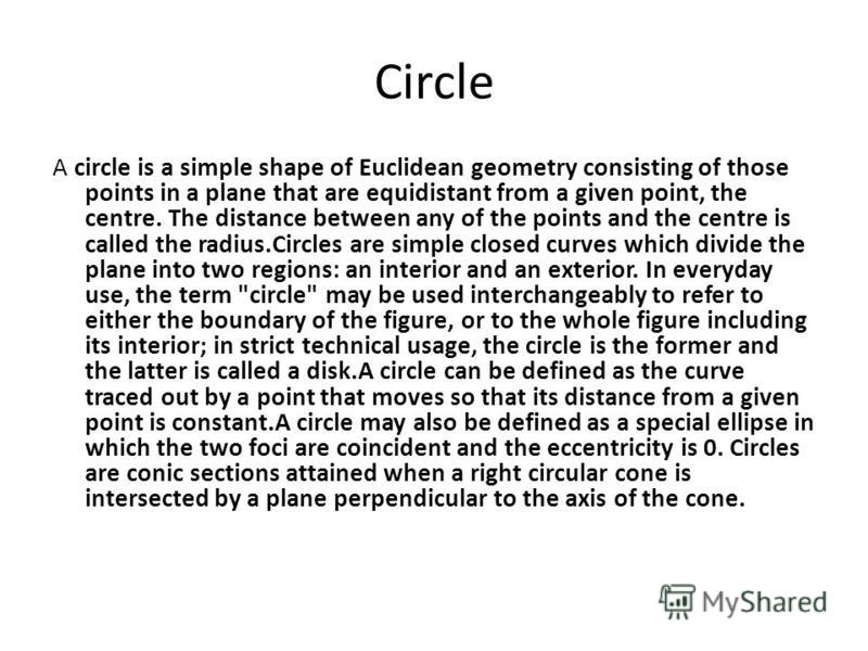 Circle A circle is a simple shape of Euclidean geometry consisting of those points in a plane that are equidistant from a given point, the centre. The distance between any of the points and the centre is called the radius.Circles are simple closed cu