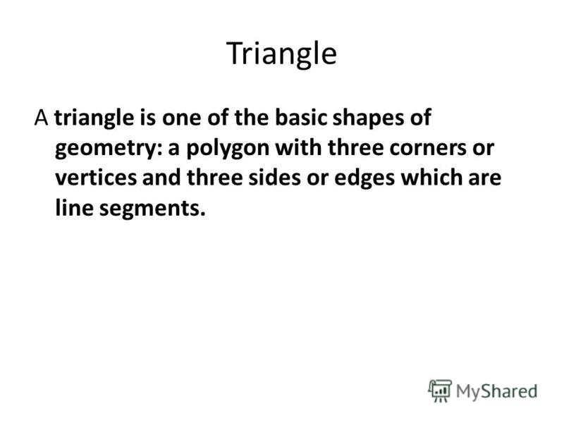 Triangle A triangle is one of the basic shapes of geometry: a polygon with three corners or vertices and three sides or edges which are line segments.