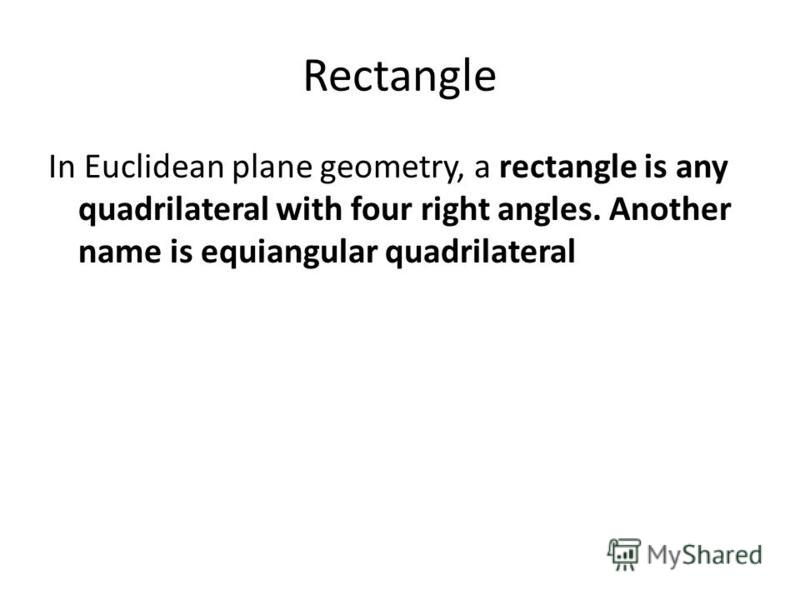 Rectangle In Euclidean plane geometry, a rectangle is any quadrilateral with four right angles. Another name is equiangular quadrilateral