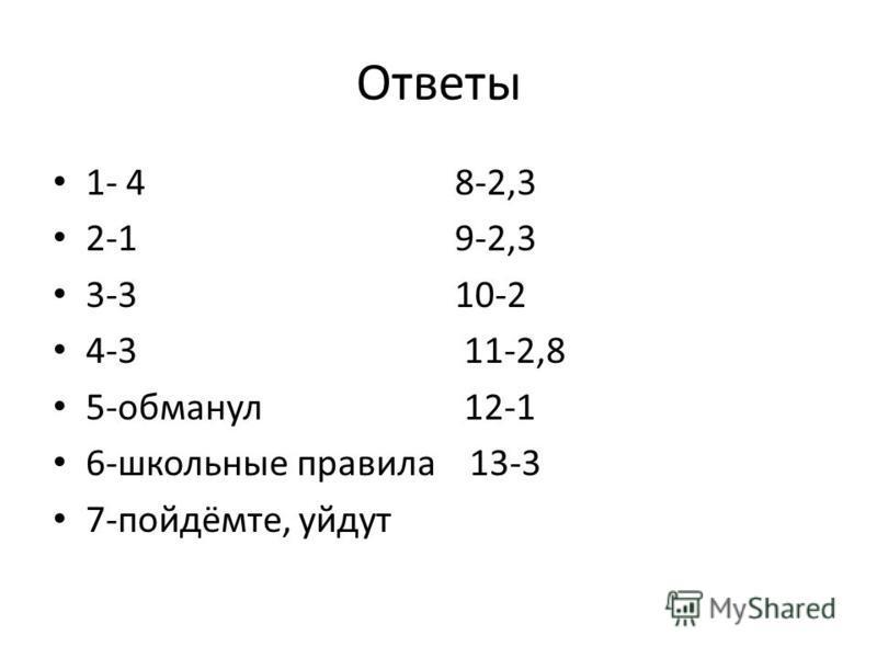 Ответы 1- 4 8-2,3 2-1 9-2,3 3-3 10-2 4-3 11-2,8 5-обманул 12-1 6-школьные правила 13-3 7-пойдёмте, уйдут