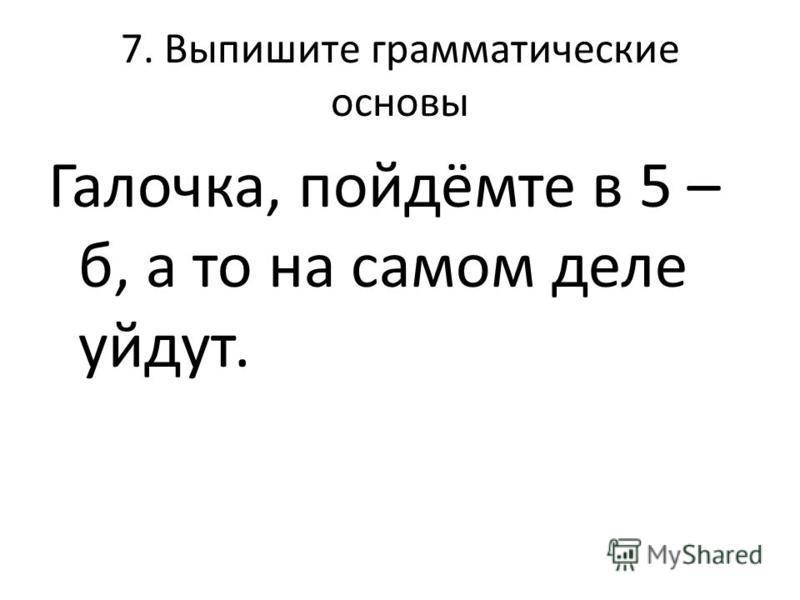 7. Выпишите грамматические основы Галочка, пойдёмте в 5 – б, а то на самом деле уйдут.