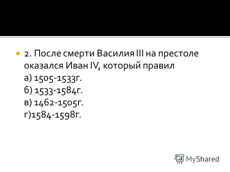 2. После смерти Василия III на престоле оказался Иван IV, который правил а) 1505-1533 г. б) 1533-1584 г. в) 1462-1505 г. г)1584-1598 г.
