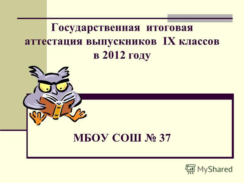 Государственная итоговая аттестация выпускников IX классов в 2012 году МБОУ СОШ 37