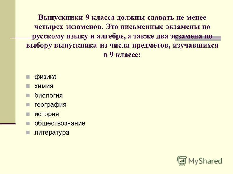 Выпускники 9 класса должны сдавать не менее четырех экзаменов. Это письменные экзамены по русскому языку и алгебре, а также два экзамена по выбору выпускника из числа предметов, изучавшихся в 9 классе: физика химия биология география история общество