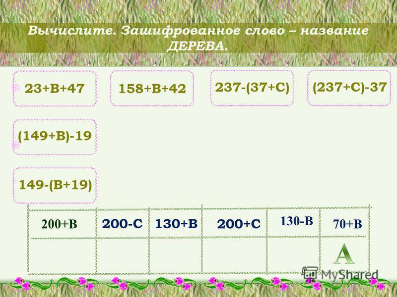 Вычислите. Зашифрованное слово – название ДЕРЕВА. 23+B+47 (149+B)-19 149-(B+19) 158+B+42 237-(37+C) (237+C)-37 200-C130+B 200+C 200+B 130-B 70+B