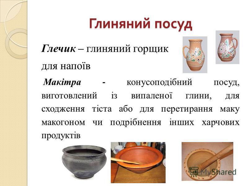 Глиняний посуд Глечик – глиняний горщик для напоїв Макітра - конусоподібний посуд, виготовлений із випаленої глини, для сходження тіста або для перетирання маку макогоном чи подрібнення інших харчових продуктів