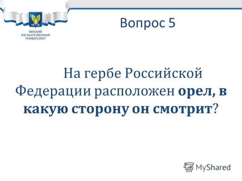 Вопрос 5 На гербе Российской Федерации расположен орел, в какую сторону он смотрит?