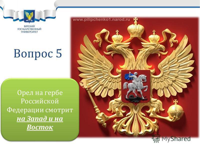 Вопрос 5 Орел на гербе Российской Федерации смотрит на Запад и на Восток