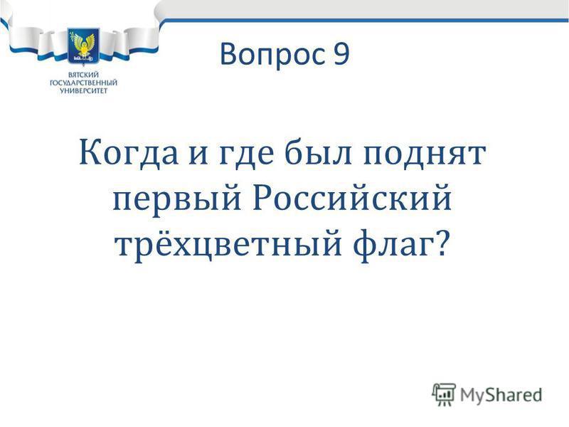 Вопрос 9 Когда и где был поднят первый Российский трёхцветный флаг?