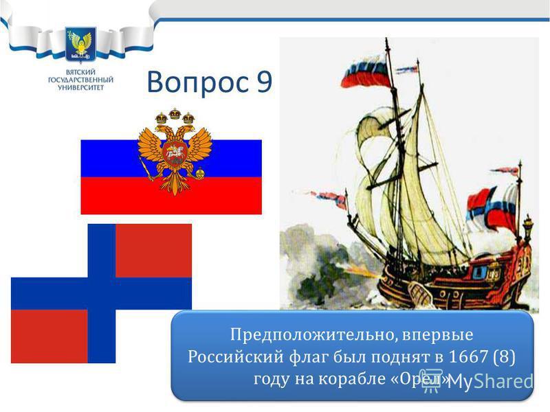 Вопрос 9 Предположительно, впервые Российский флаг был поднят в 1667 (8) году на корабле «Орел»