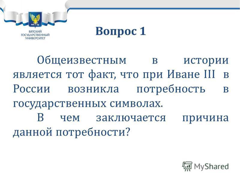 Вопрос 1 Общеизвестным в истории является тот факт, что при Иване III в России возникла потребность в государственных символах. В чем заключается причина данной потребности?