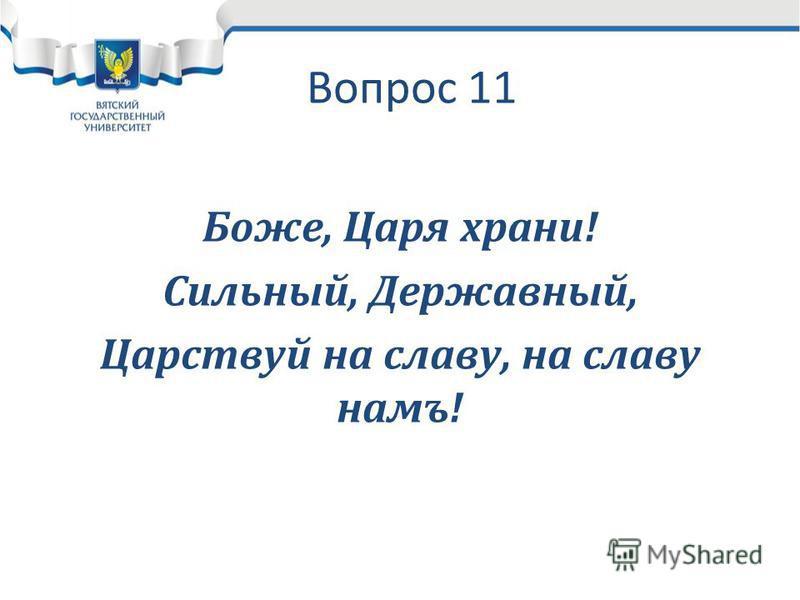Вопрос 11 Боже, Царя храни! Сильный, Державный, Царствуй на славу, на славу намъ!