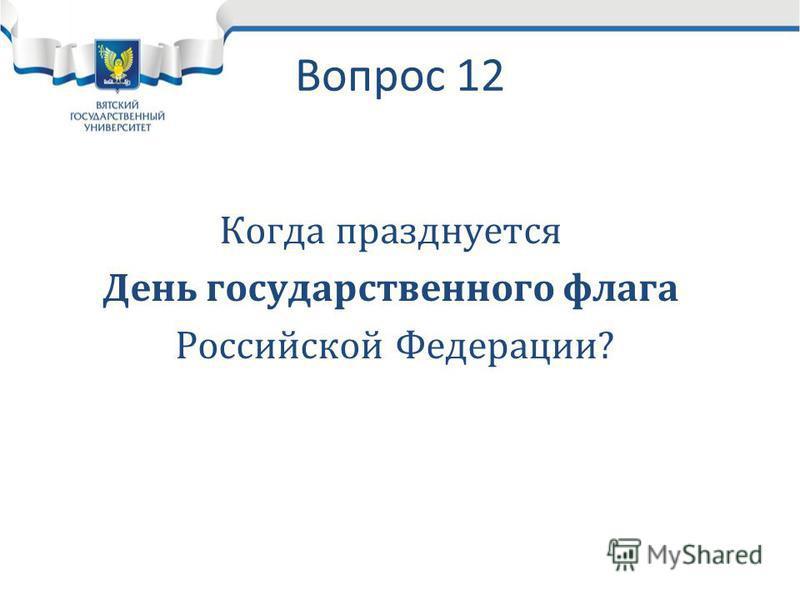 Вопрос 12 Когда празднуется День государственного флага Российской Федерации?