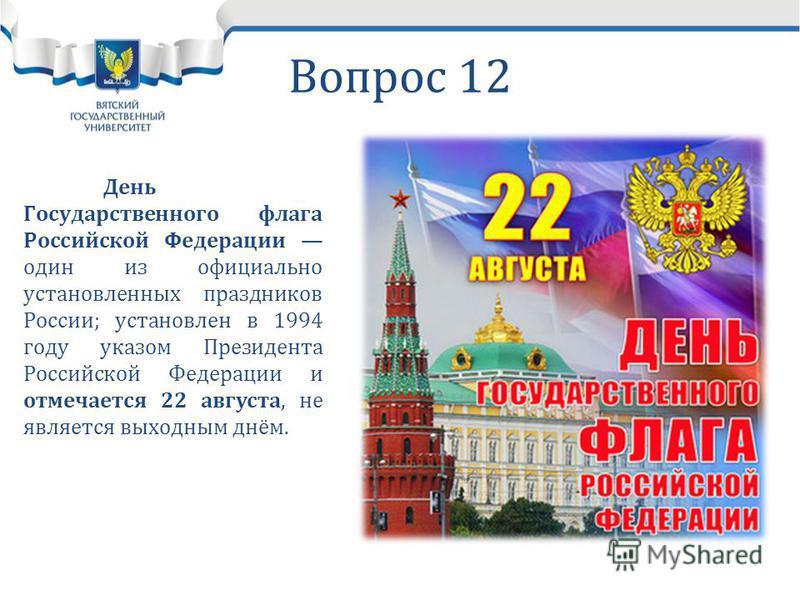 Вопрос 12 День Государственного флага Российской Федерации один из официально установленных праздников России; установлен в 1994 году указом Президента Российской Федерации и отмечается 22 августа, не является выходным днём.