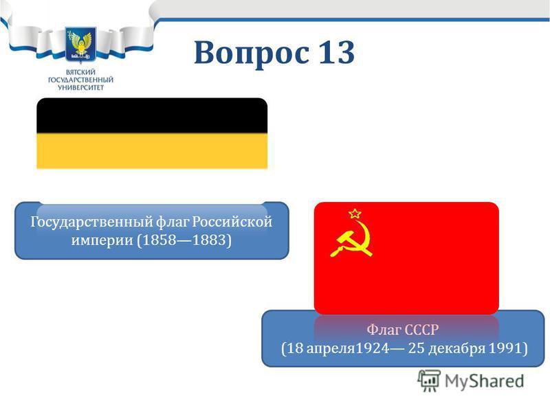 Вопрос 13 Государственный флаг Российской империи (18581883) Флаг СССР (18 апреля 1924 25 декабря 1991)