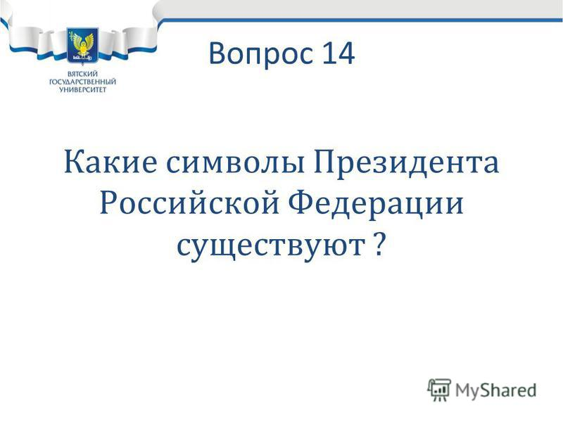 Вопрос 14 Какие символы Президента Российской Федерации существуют ?