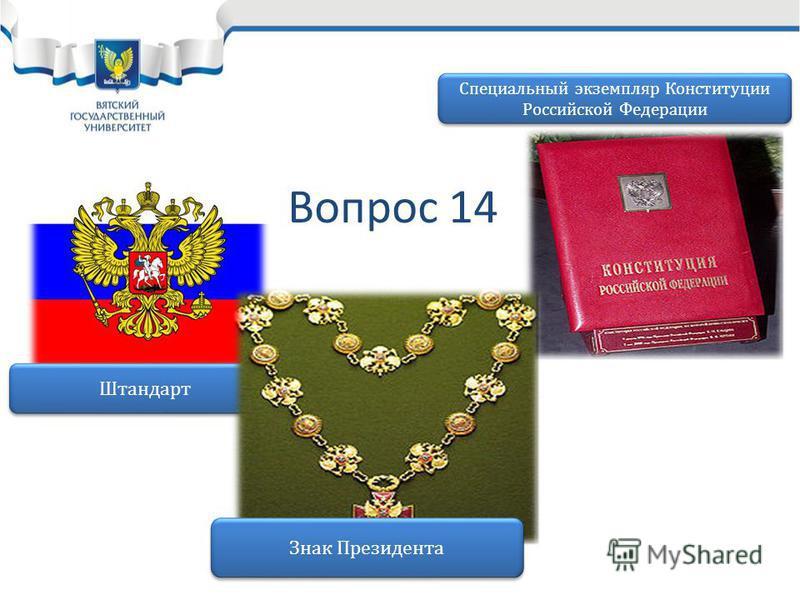 Вопрос 14 Штандарт Знак Президента Специальный экземпляр Конституции Российской Федерации