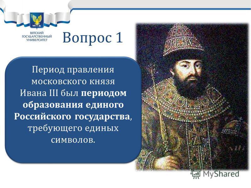 Вопрос 1 Период правления московского князя Ивана III был периодом образования единого Российского государства, требующего единых символов.