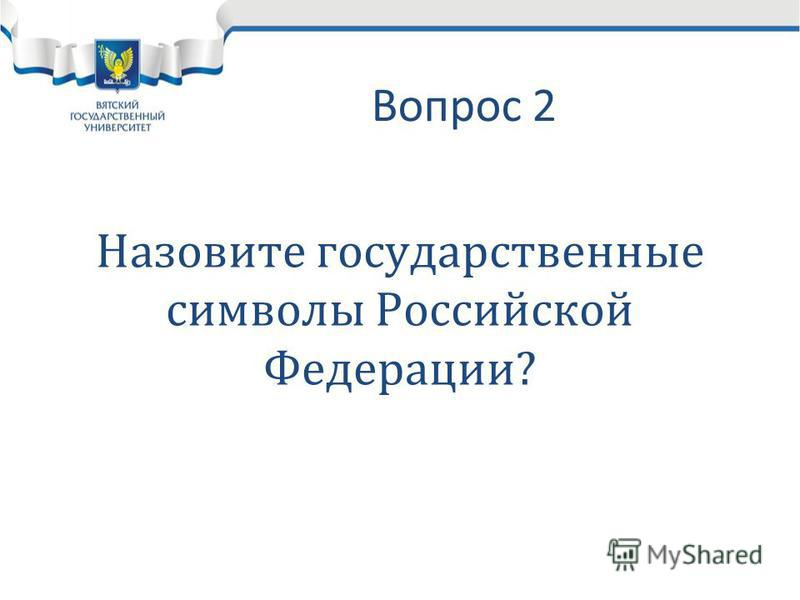 Вопрос 2 Назовите государственные символы Российской Федерации?