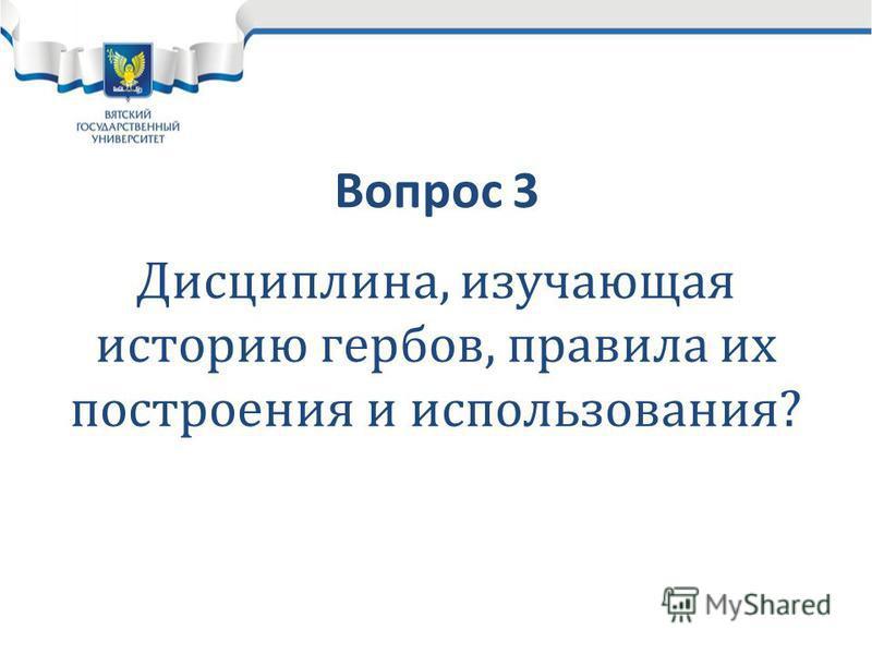 Вопрос 3 Дисциплина, изучающая историю гербов, правила их построения и использования?