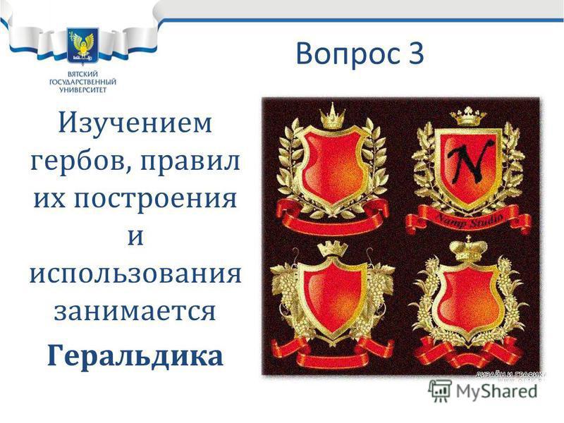 Вопрос 3 Изучением гербов, правил их построения и использования занимается Геральдика